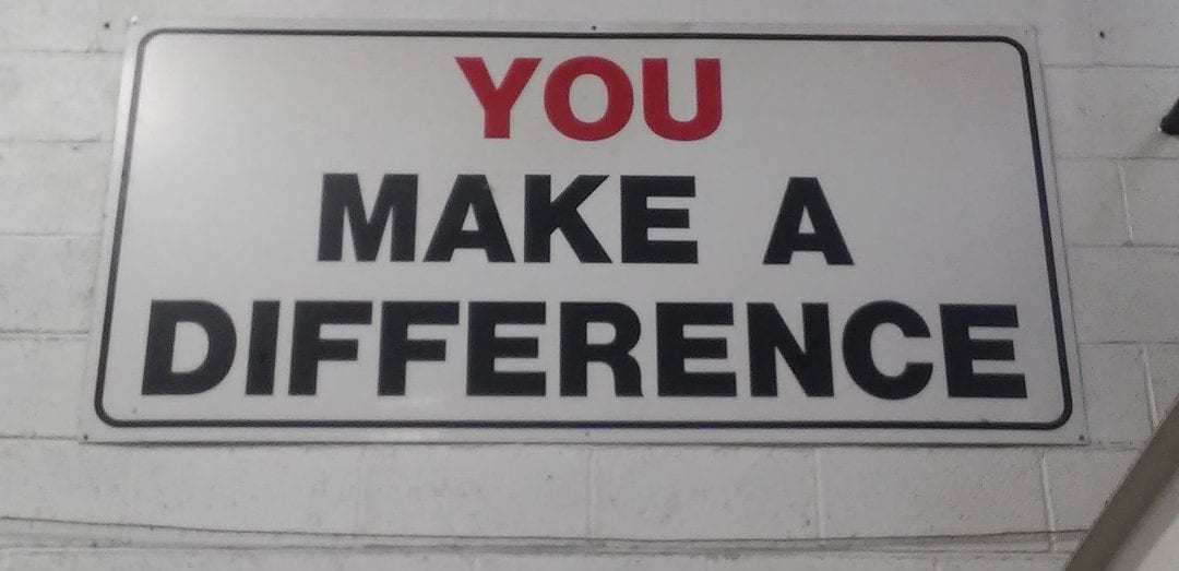 You make a difference whether you realize it or not.